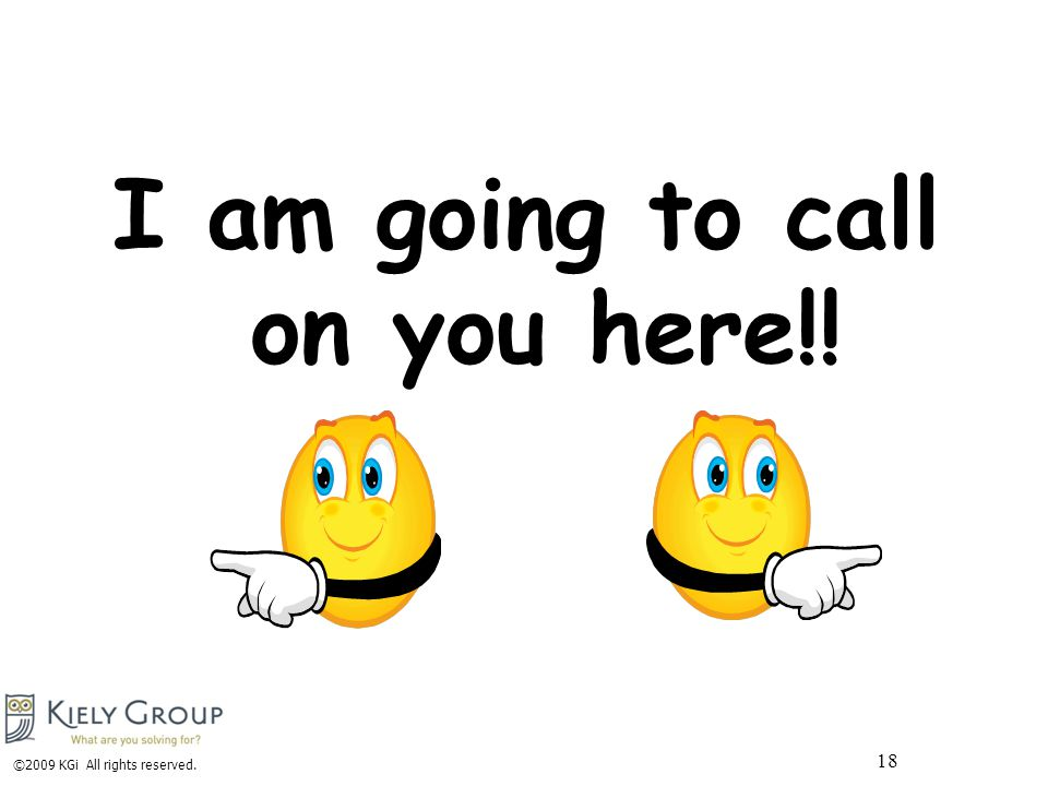 I am going to call on you here!! ©2009 KGi All rights reserved. 18