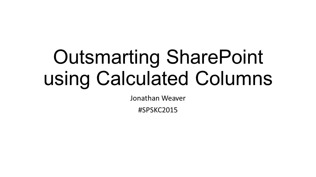Outsmarting SharePoint using Calculated Columns Jonathan Weaver #SPSKC2015