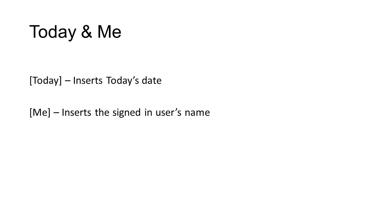 Today & Me [Today] – Inserts Today's date [Me] – Inserts the signed in user's name