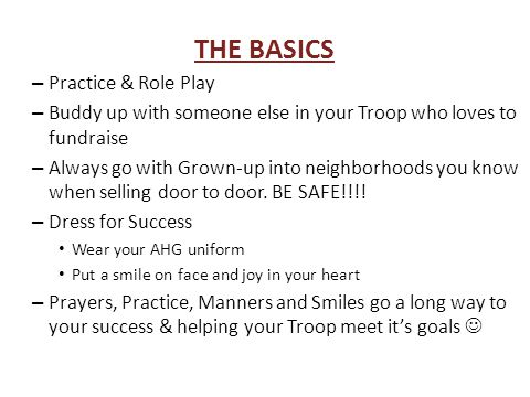 THE BASICS – Practice & Role Play – Buddy up with someone else in your Troop who loves to fundraise – Always go with Grown-up into neighborhoods you know when selling door to door.