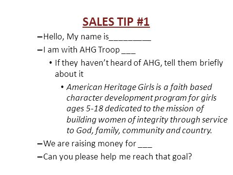 SALES TIP #2 DONATION APPROACH – Hello, My name is_________ – I am with AHG Troop ___ If they haven't heard of AHG, tell them briefly about it American Heritage Girls is a faith based character development program for girls ages 5-18 dedicated to the mission of building women of integrity through service to God, family, community and country.