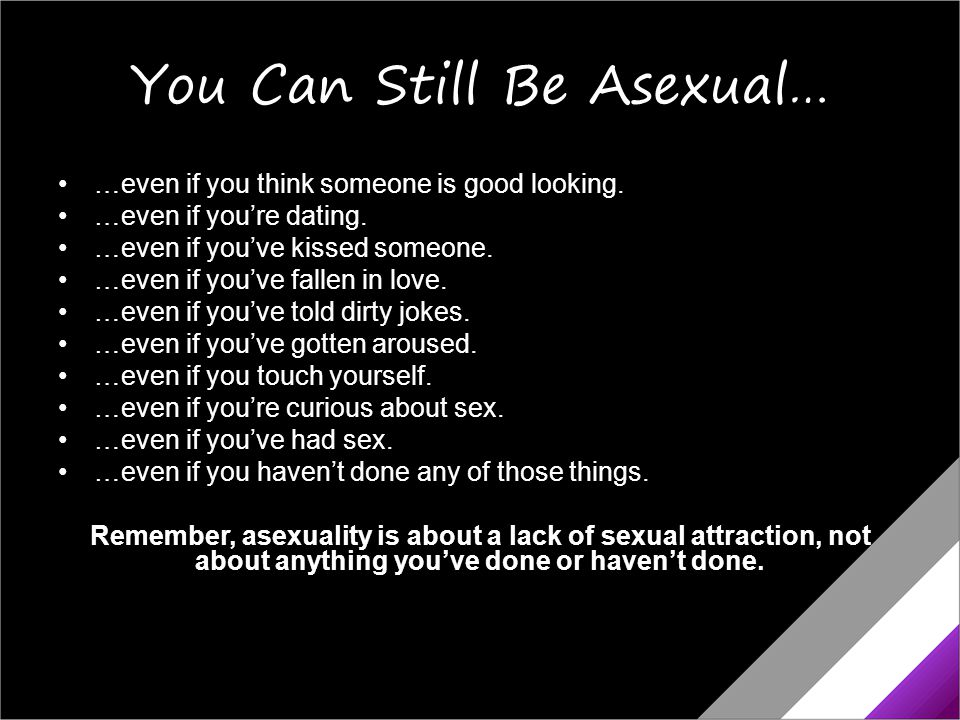 You Can Still Be Asexual… …even if you think someone is good looking. …even if you're dating. …even if you've kissed someone. …even if you've fallen i