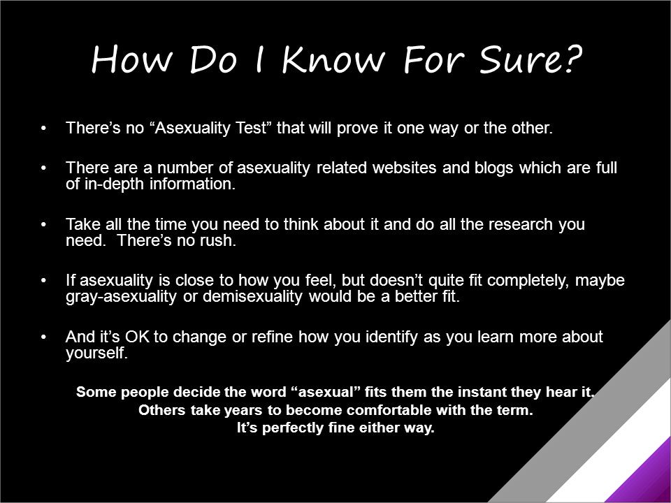 "How Do I Know For Sure? There's no ""Asexuality Test"" that will prove it one way or the other. There are a number of asexuality related websites and bl"