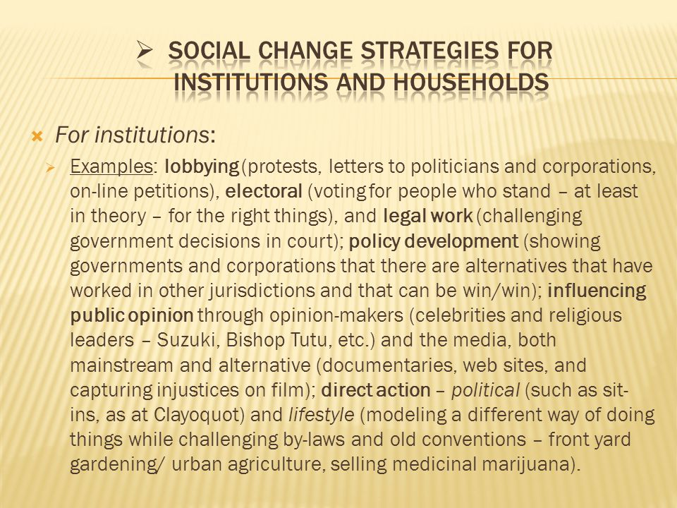  For institutions:  Examples: lobbying (protests, letters to politicians and corporations, on-line petitions), electoral (voting for people who stand – at least in theory – for the right things), and legal work (challenging government decisions in court); policy development (showing governments and corporations that there are alternatives that have worked in other jurisdictions and that can be win/win); influencing public opinion through opinion-makers (celebrities and religious leaders – Suzuki, Bishop Tutu, etc.) and the media, both mainstream and alternative (documentaries, web sites, and capturing injustices on film); direct action – political (such as sit- ins, as at Clayoquot) and lifestyle (modeling a different way of doing things while challenging by-laws and old conventions – front yard gardening/ urban agriculture, selling medicinal marijuana).
