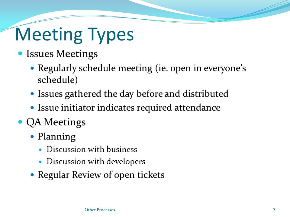 Meeting Types Issues Meetings Regularly schedule meeting (ie. open in everyone's schedule) Issues gathered the day before and distributed Issue initia