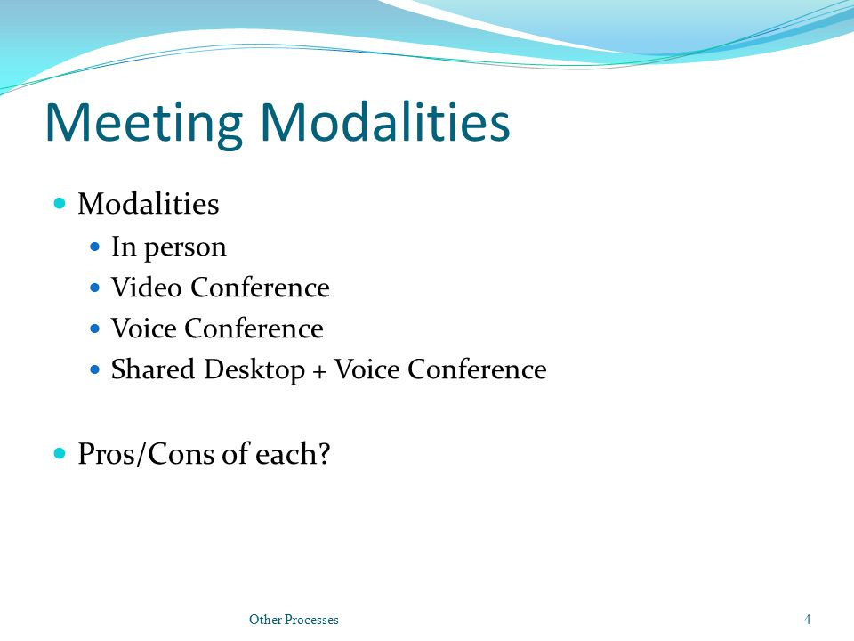 Meeting Modalities Modalities In person Video Conference Voice Conference Shared Desktop + Voice Conference Pros/Cons of each? Other Processes4