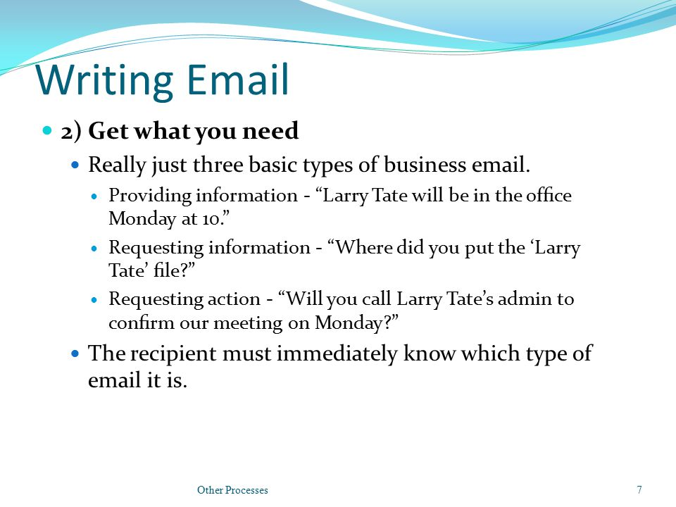 Writing Email 2) Get what you need Really just three basic types of business email.