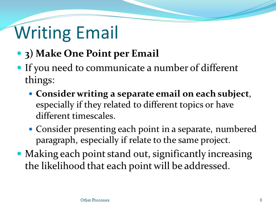 Writing Email 3) Make One Point per Email If you need to communicate a number of different things: Consider writing a separate email on each subject,