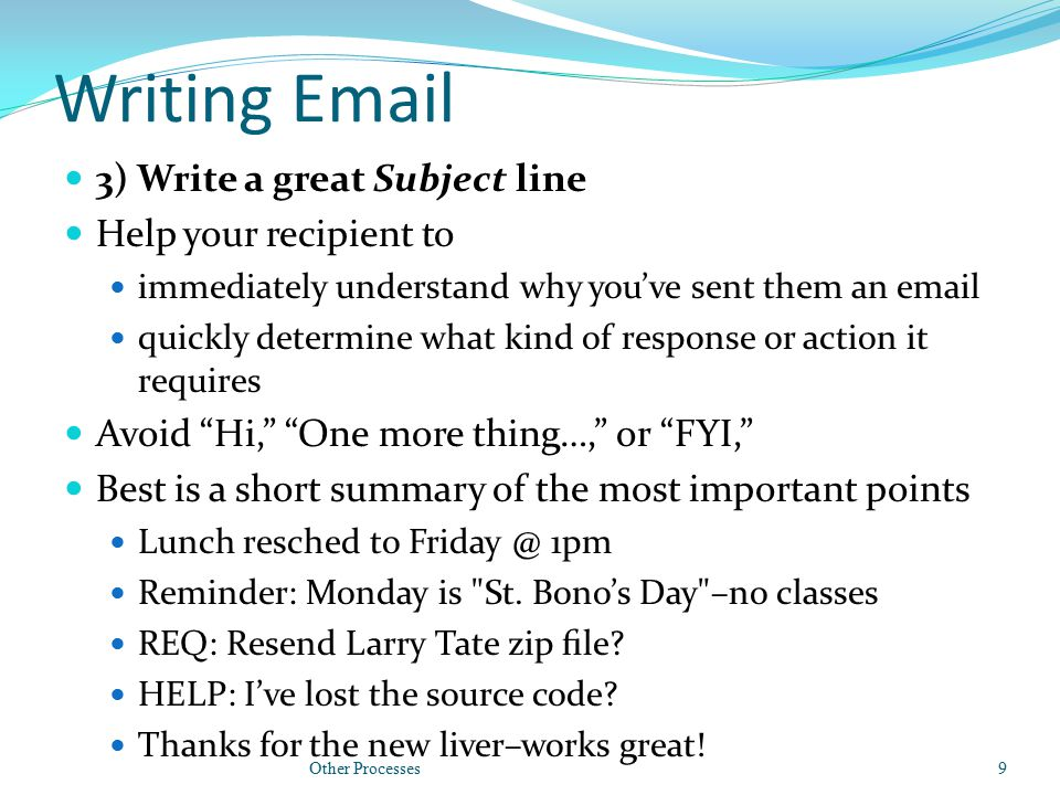 Writing Email 3) Write a great Subject line Help your recipient to immediately understand why you've sent them an email quickly determine what kind of