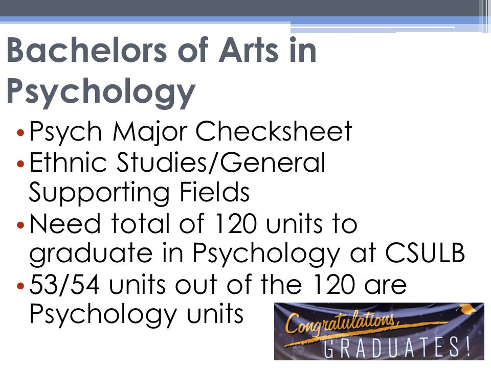 Bachelors of Arts in Psychology Psych Major Checksheet Ethnic Studies/General Supporting Fields Need total of 120 units to graduate in Psychology at CSULB 53/54 units out of the 120 are Psychology units