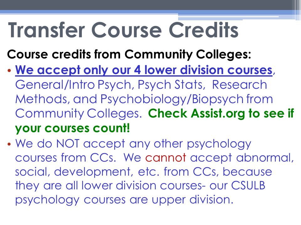 Transfer Course Credits Course credits from Community Colleges: We accept only our 4 lower division courses, General/Intro Psych, Psych Stats, Research Methods, and Psychobiology/Biopsych from Community Colleges.