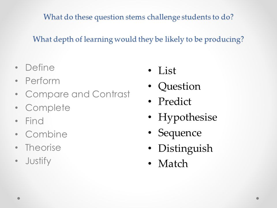 What do these question stems challenge students to do? What depth of learning would they be likely to be producing? Define Perform Compare and Contras