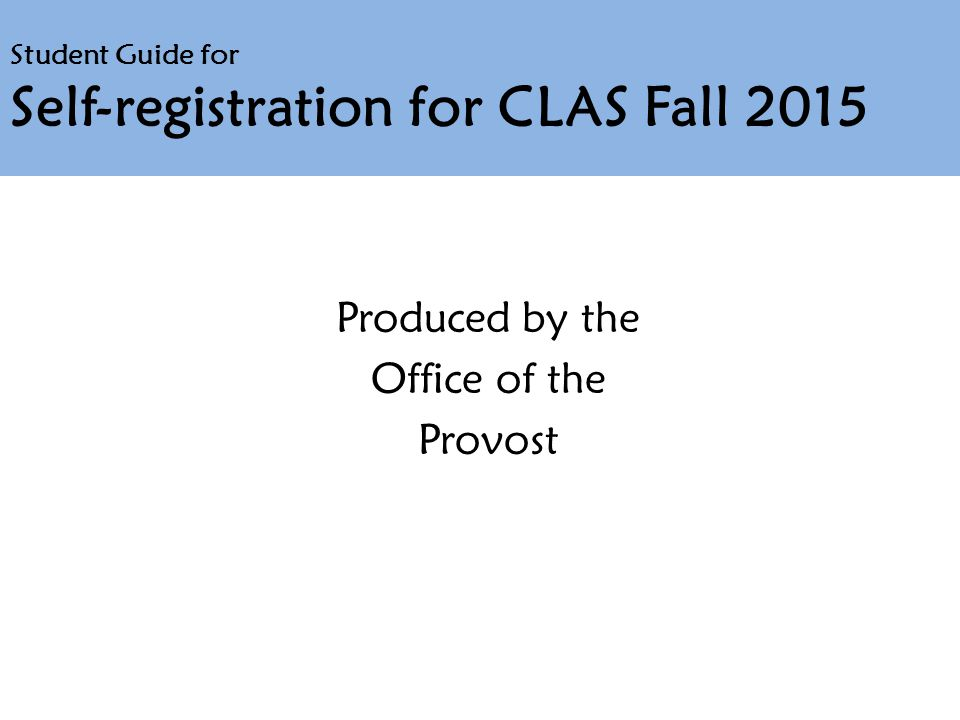 Student Guide for Self-registration for CLAS Fall 2015 Produced by the Office of the Provost