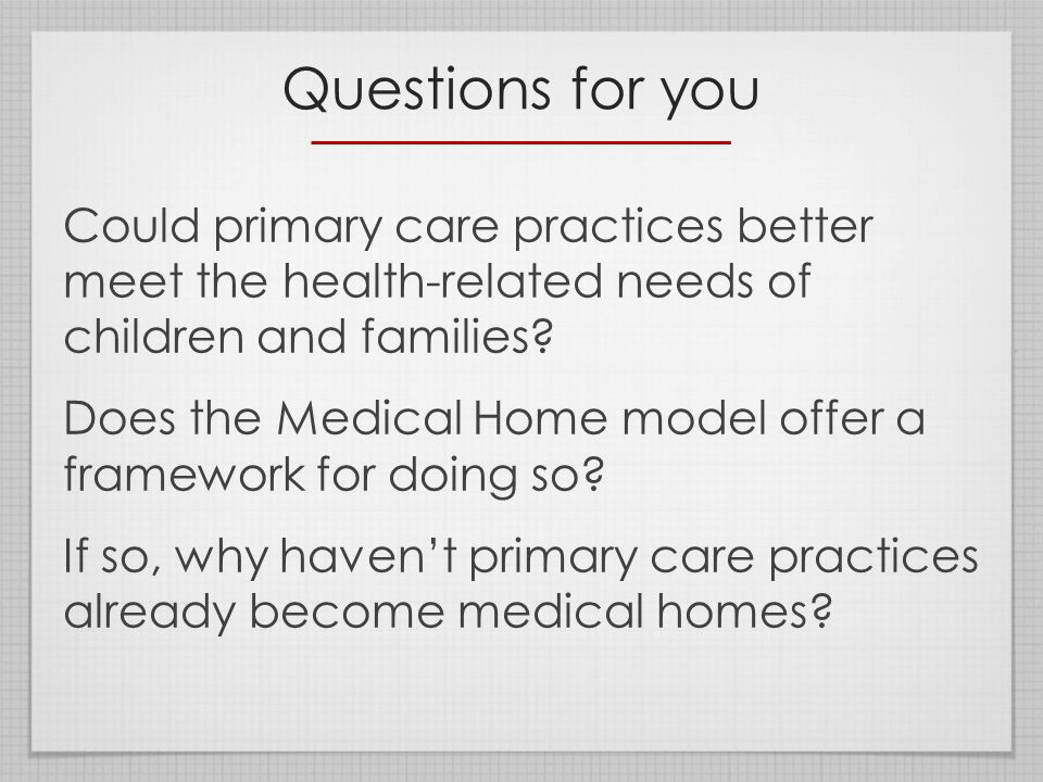 Questions for you Could primary care practices better meet the health-related needs of children and families.
