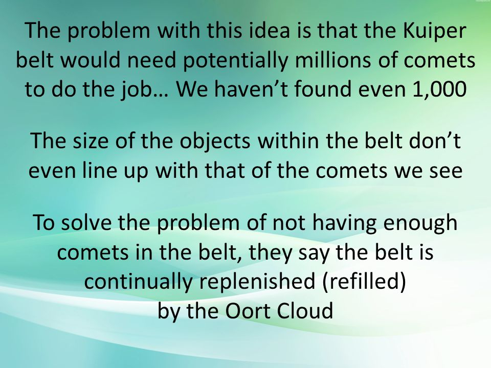 The problem with this idea is that the Kuiper belt would need potentially millions of comets to do the job… We haven't found even 1,000 The size of the objects within the belt don't even line up with that of the comets we see To solve the problem of not having enough comets in the belt, they say the belt is continually replenished (refilled) by the Oort Cloud