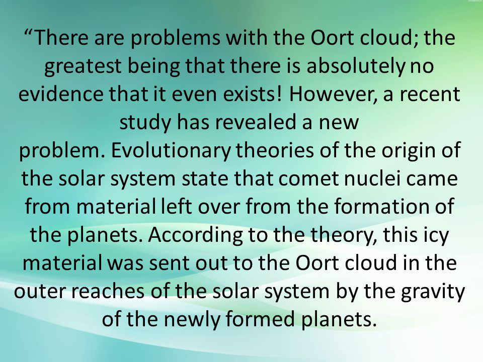 There are problems with the Oort cloud; the greatest being that there is absolutely no evidence that it even exists.