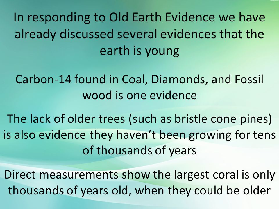 In responding to Old Earth Evidence we have already discussed several evidences that the earth is young Carbon-14 found in Coal, Diamonds, and Fossil wood is one evidence The lack of older trees (such as bristle cone pines) is also evidence they haven't been growing for tens of thousands of years Direct measurements show the largest coral is only thousands of years old, when they could be older