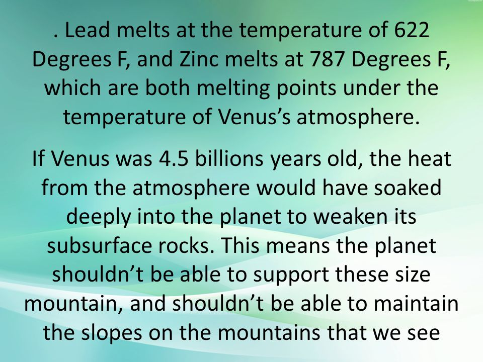 Lead melts at the temperature of 622 Degrees F, and Zinc melts at 787 Degrees F, which are both melting points under the temperature of Venus's atmosphere.