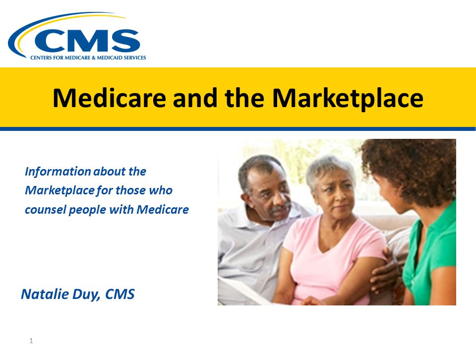 Medicare and the Marketplace Information about the Marketplace for those who counsel people with Medicare Natalie Duy, CMS 1