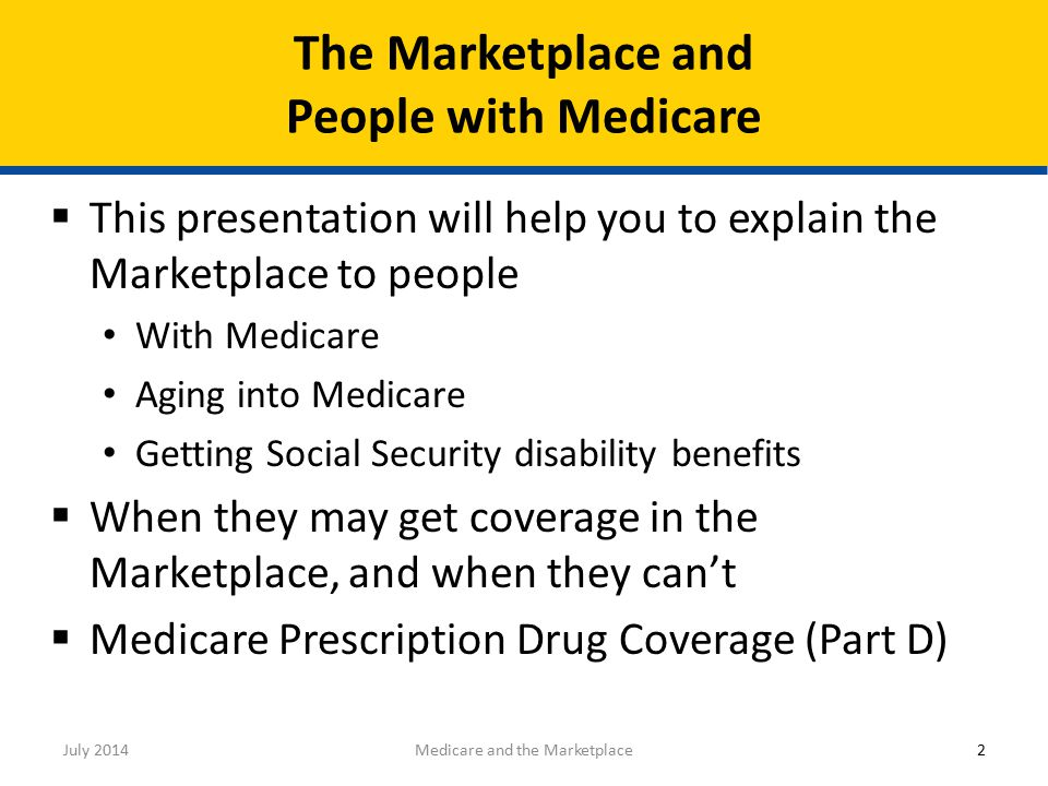  This presentation will help you to explain the Marketplace to people With Medicare Aging into Medicare Getting Social Security disability benefits  When they may get coverage in the Marketplace, and when they can't  Medicare Prescription Drug Coverage (Part D) The Marketplace and People with Medicare 2Medicare and the MarketplaceJuly 2014