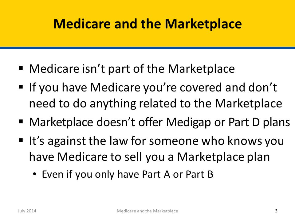 3  Medicare isn't part of the Marketplace  If you have Medicare you're covered and don't need to do anything related to the Marketplace  Marketplace doesn't offer Medigap or Part D plans  It's against the law for someone who knows you have Medicare to sell you a Marketplace plan Even if you only have Part A or Part B Medicare and the Marketplace July 2014