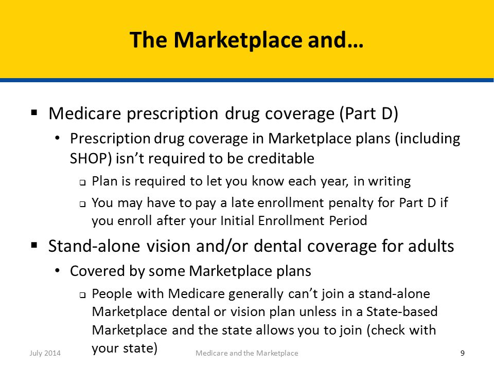  Medicare prescription drug coverage (Part D) Prescription drug coverage in Marketplace plans (including SHOP) isn't required to be creditable  Plan is required to let you know each year, in writing  You may have to pay a late enrollment penalty for Part D if you enroll after your Initial Enrollment Period  Stand-alone vision and/or dental coverage for adults Covered by some Marketplace plans  People with Medicare generally can't join a stand-alone Marketplace dental or vision plan unless in a State-based Marketplace and the state allows you to join (check with your state) The Marketplace and… 9Medicare and the MarketplaceJuly 2014