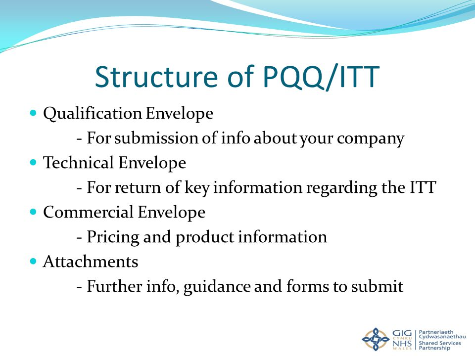 Structure of PQQ/ITT Qualification Envelope - For submission of info about your company Technical Envelope - For return of key information regarding the ITT Commercial Envelope - Pricing and product information Attachments - Further info, guidance and forms to submit