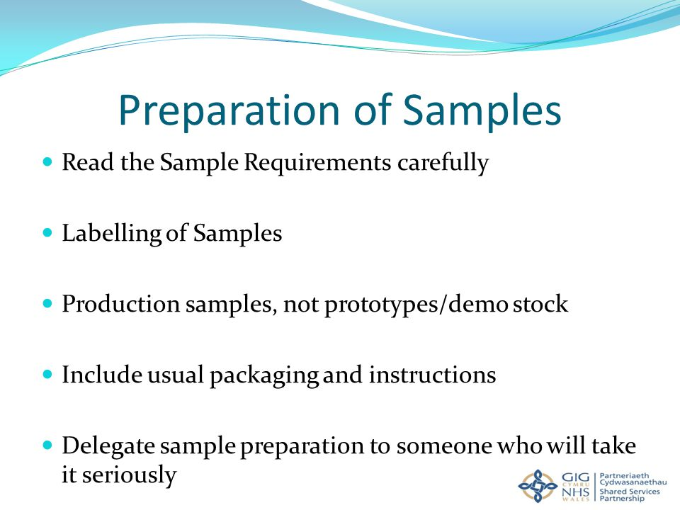 Preparation of Samples Read the Sample Requirements carefully Labelling of Samples Production samples, not prototypes/demo stock Include usual packaging and instructions Delegate sample preparation to someone who will take it seriously