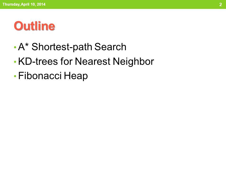Outline A* Shortest-path Search KD-trees for Nearest Neighbor Fibonacci Heap 2 Thursday, April 10, 2014
