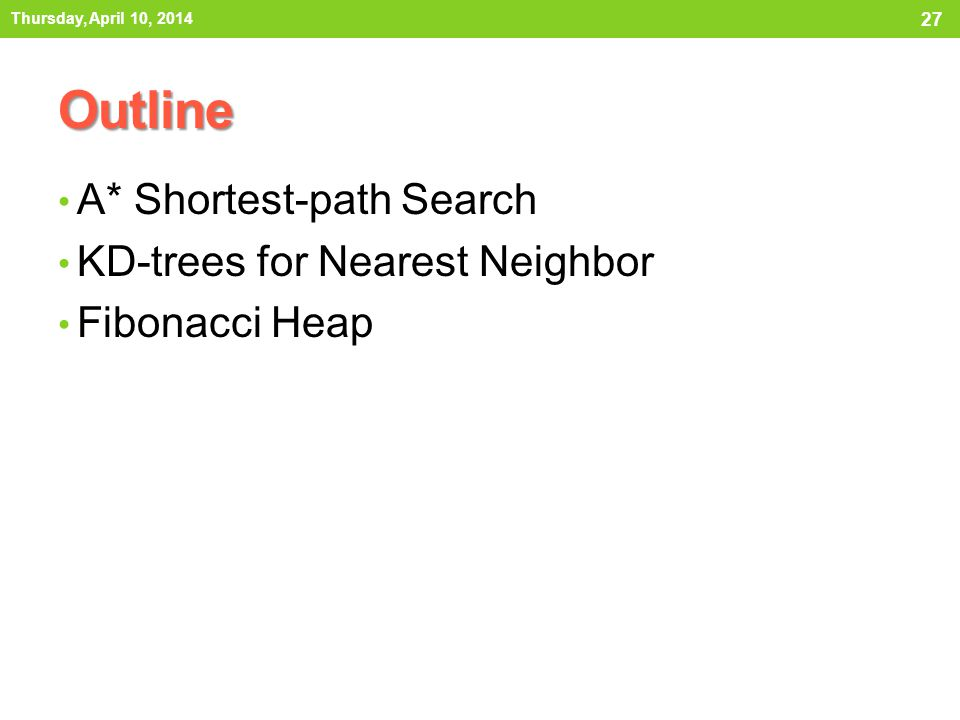 Outline A* Shortest-path Search KD-trees for Nearest Neighbor Fibonacci Heap 27 Thursday, April 10, 2014