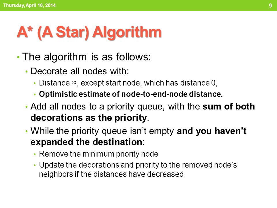 A* (A Star) Algorithm The algorithm is as follows: Decorate all nodes with: Distance ∞, except start node, which has distance 0, Optimistic estimate of node-to-end-node distance.