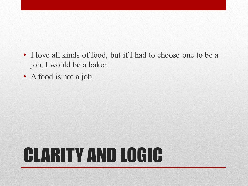 CLARITY AND LOGIC I love all kinds of food, but if I had to choose one to be a job, I would be a baker. A food is not a job.