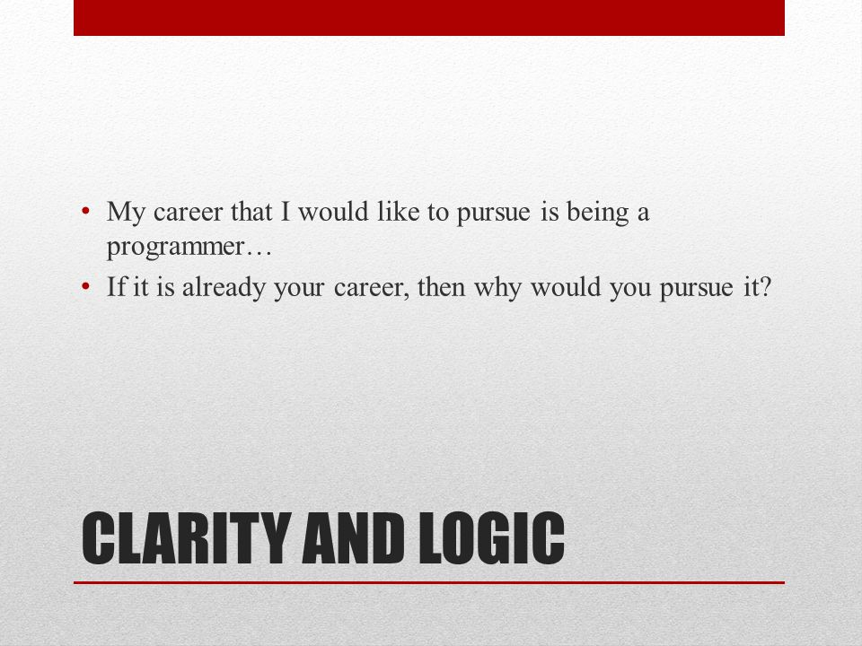 CLARITY AND LOGIC My career that I would like to pursue is being a programmer… If it is already your career, then why would you pursue it?