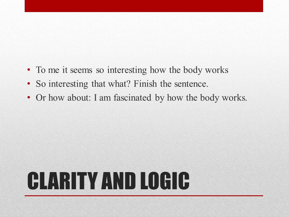 CLARITY AND LOGIC To me it seems so interesting how the body works So interesting that what? Finish the sentence. Or how about: I am fascinated by how