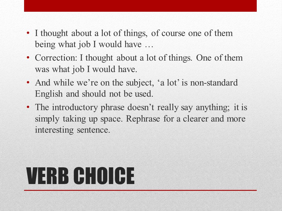 VERB CHOICE I thought about a lot of things, of course one of them being what job I would have … Correction: I thought about a lot of things. One of t