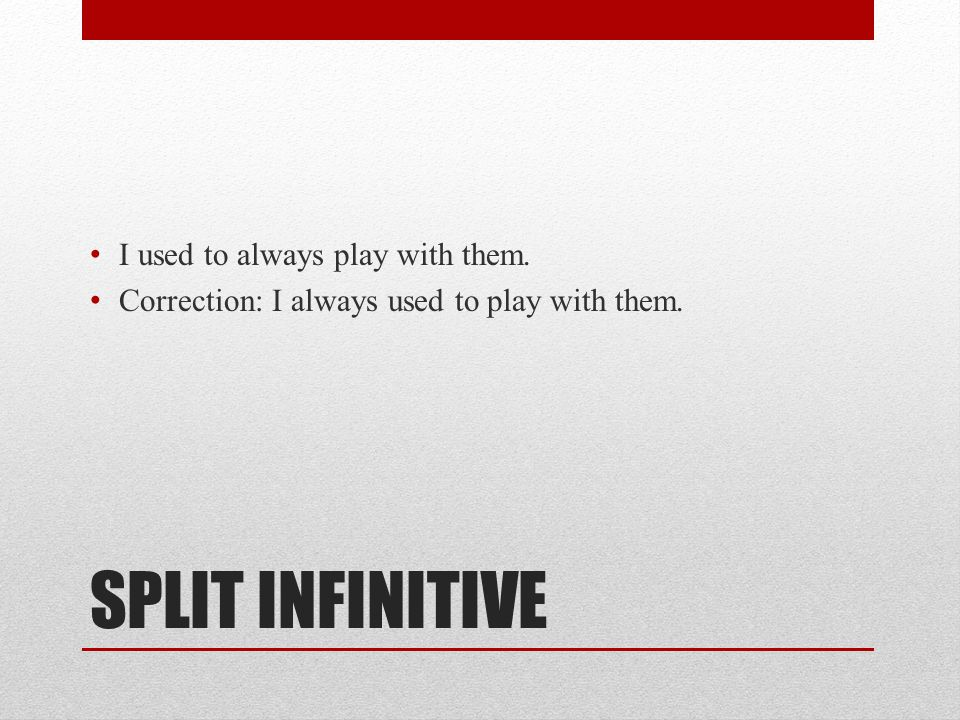 SPLIT INFINITIVE I used to always play with them. Correction: I always used to play with them.