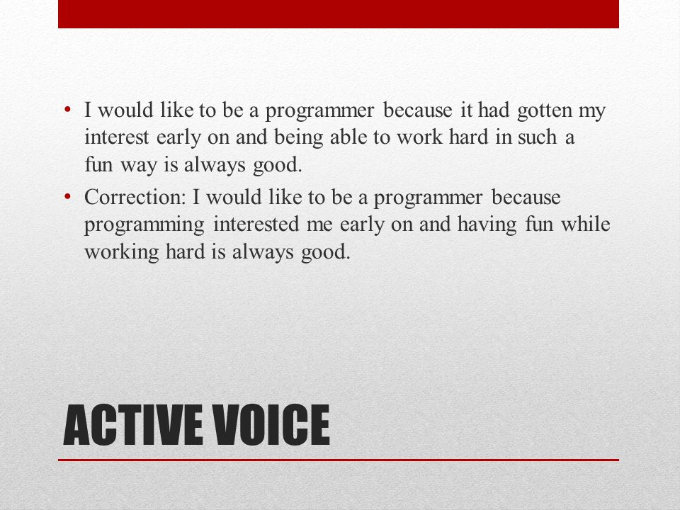 ACTIVE VOICE I would like to be a programmer because it had gotten my interest early on and being able to work hard in such a fun way is always good.