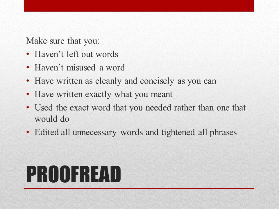 PROOFREAD Make sure that you: Haven't left out words Haven't misused a word Have written as cleanly and concisely as you can Have written exactly what