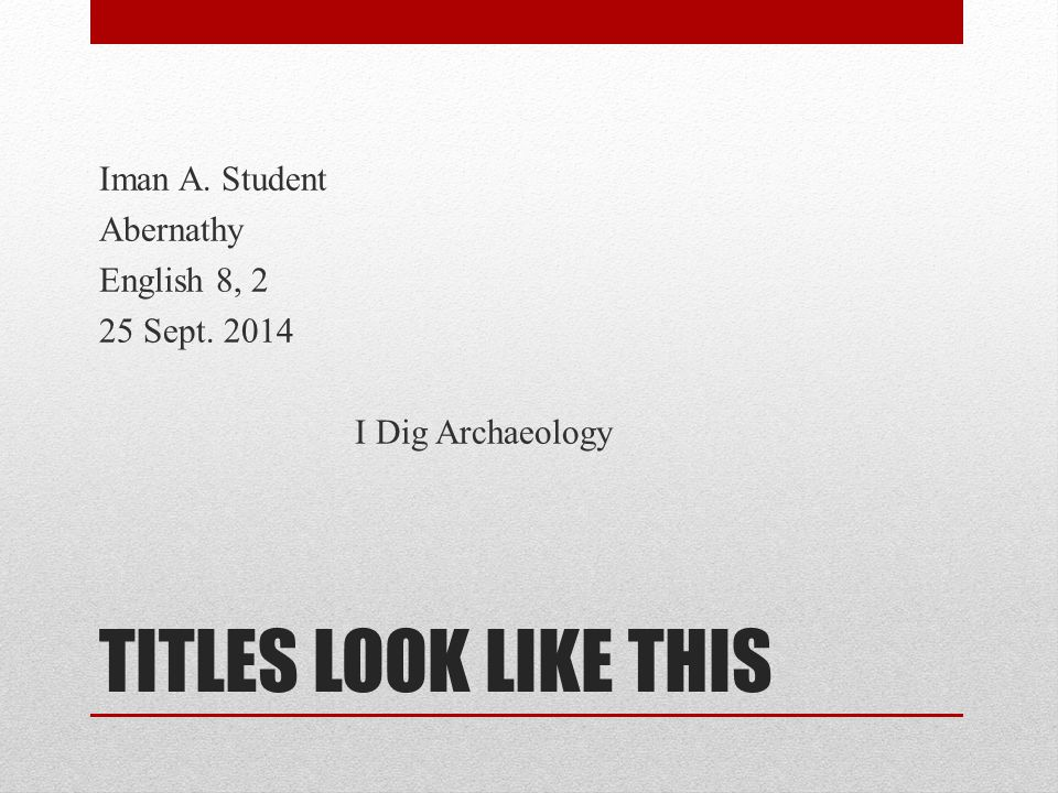TITLES LOOK LIKE THIS Iman A. Student Abernathy English 8, 2 25 Sept. 2014 I Dig Archaeology