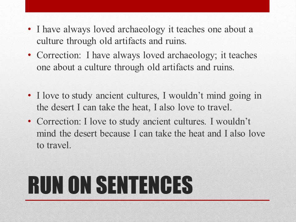 RUN ON SENTENCES I have always loved archaeology it teaches one about a culture through old artifacts and ruins. Correction: I have always loved archa