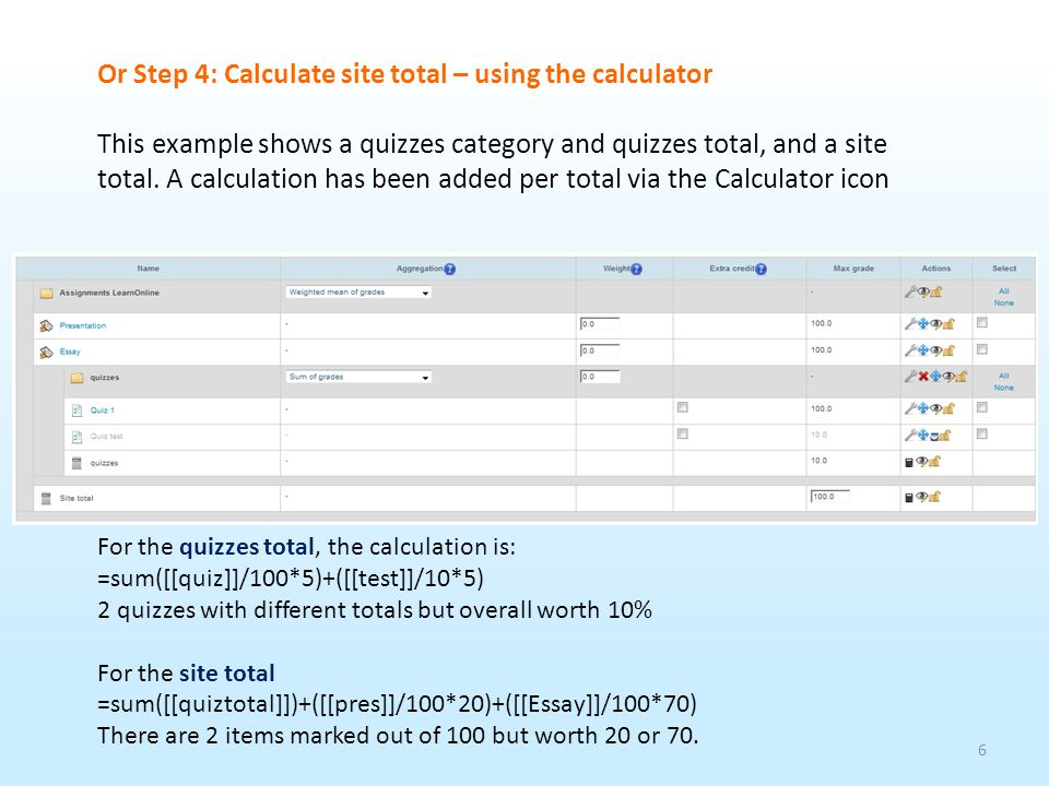 7 Step 4.1: Calculate site total using the calculator Click on the site total calculator icon Step 1 Enter an abbreviation for each assignment, that will be counted as part of the overall total, into these boxes Step 2 Click on Add ID numbers Step 3 Add a Calculation using the ID numbers into the box & Save changes