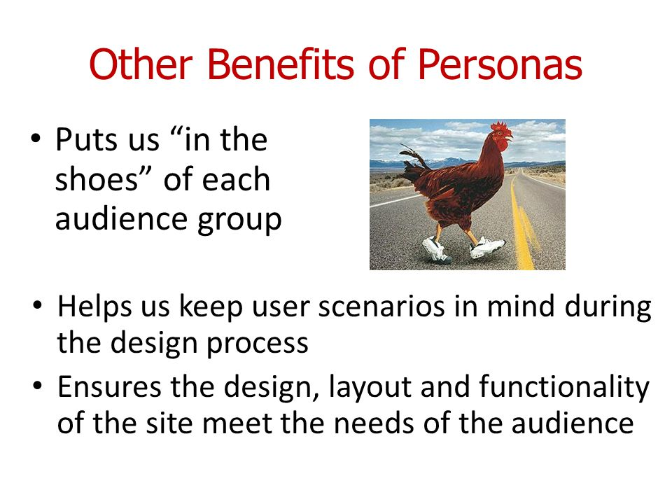 Other Benefits of Personas Helps us keep user scenarios in mind during the design process Ensures the design, layout and functionality of the site meet the needs of the audience Puts us in the shoes of each audience group