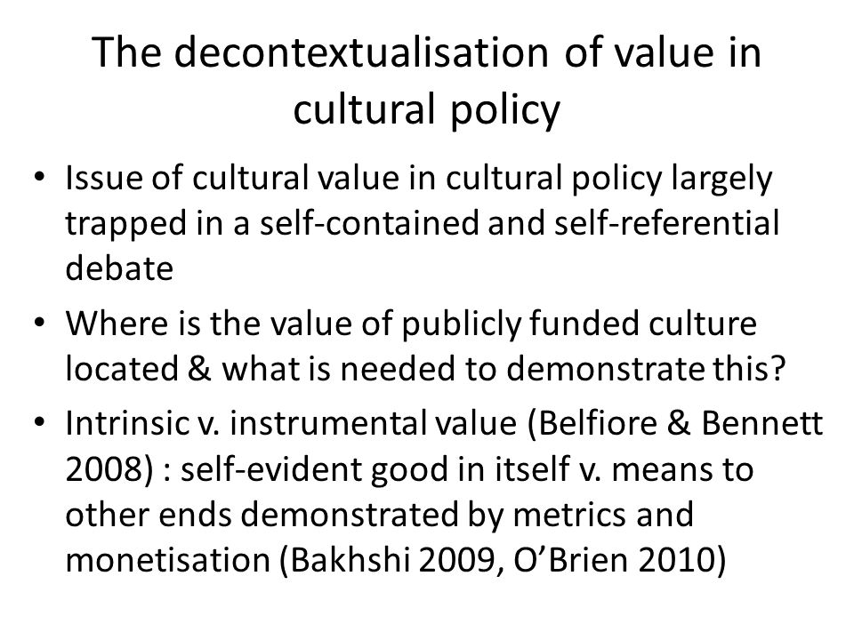 The decontextualisation of value in cultural policy Issue of cultural value in cultural policy largely trapped in a self-contained and self-referential debate Where is the value of publicly funded culture located & what is needed to demonstrate this.