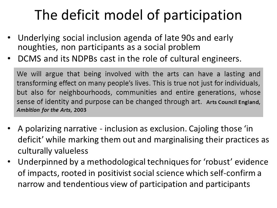 The deficit model of participation Underlying social inclusion agenda of late 90s and early noughties, non participants as a social problem DCMS and its NDPBs cast in the role of cultural engineers.