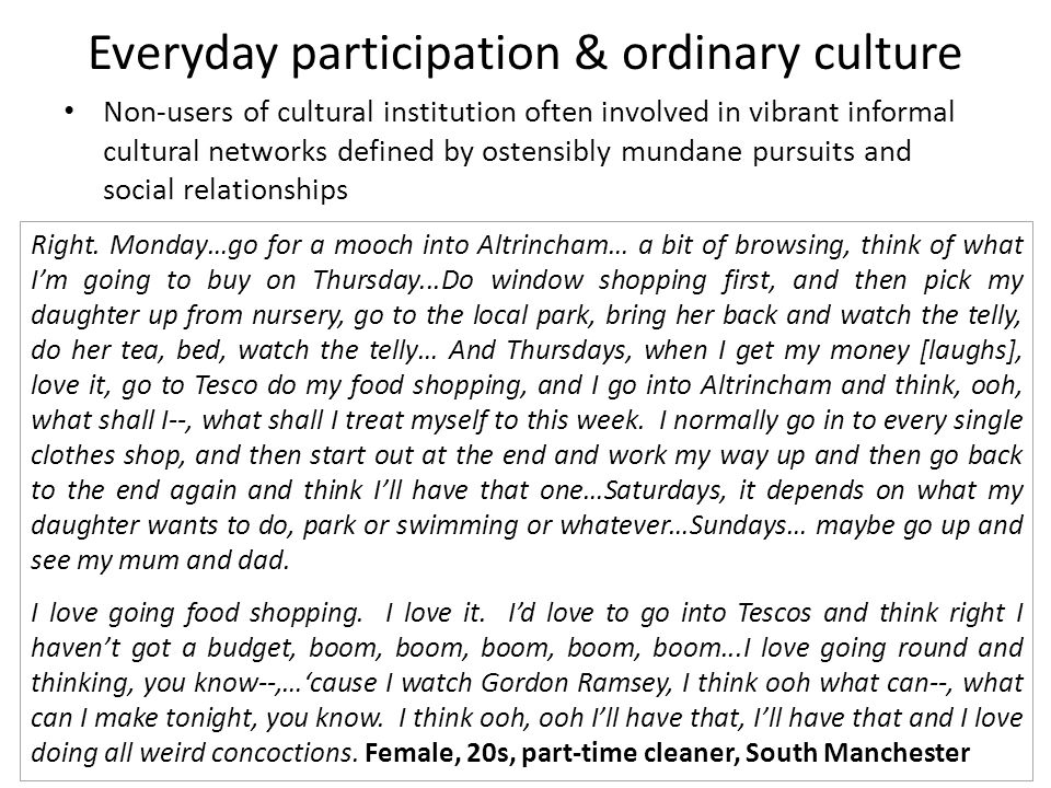 Everyday participation & ordinary culture Right. Monday…go for a mooch into Altrincham… a bit of browsing, think of what I'm going to buy on Thursday.