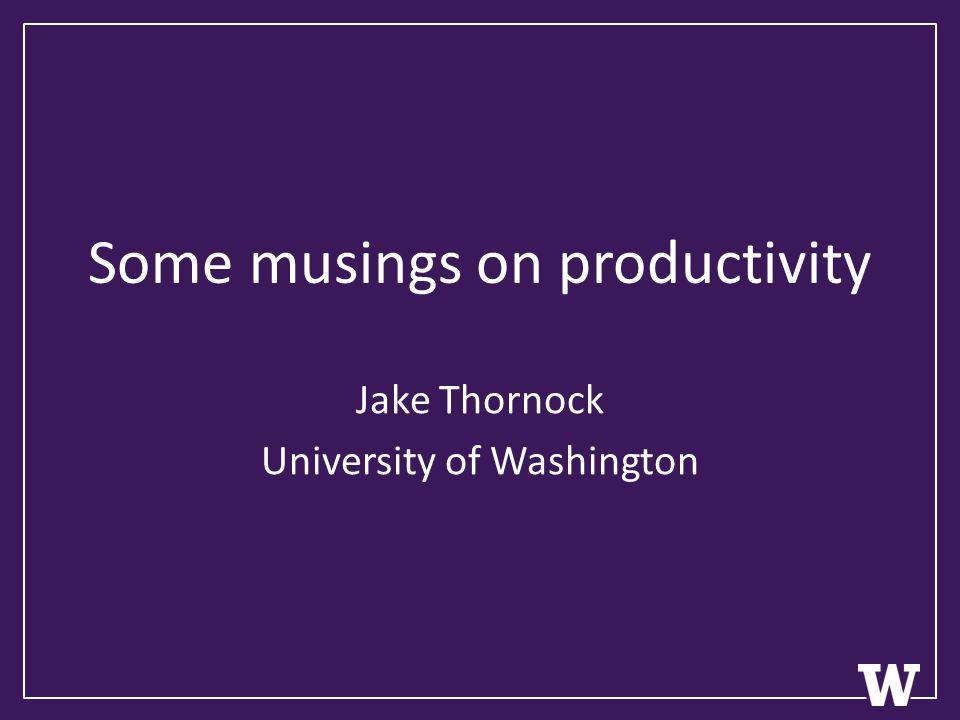 Some musings on productivity Jake Thornock University of Washington