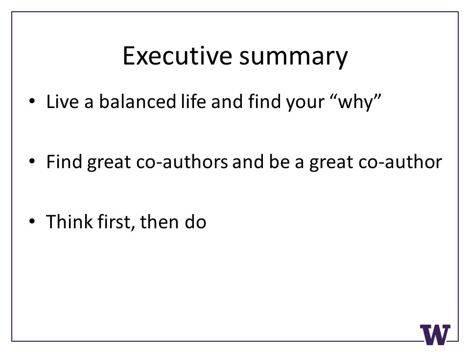 Executive summary Live a balanced life and find your why Find great co-authors and be a great co-author Think first, then do