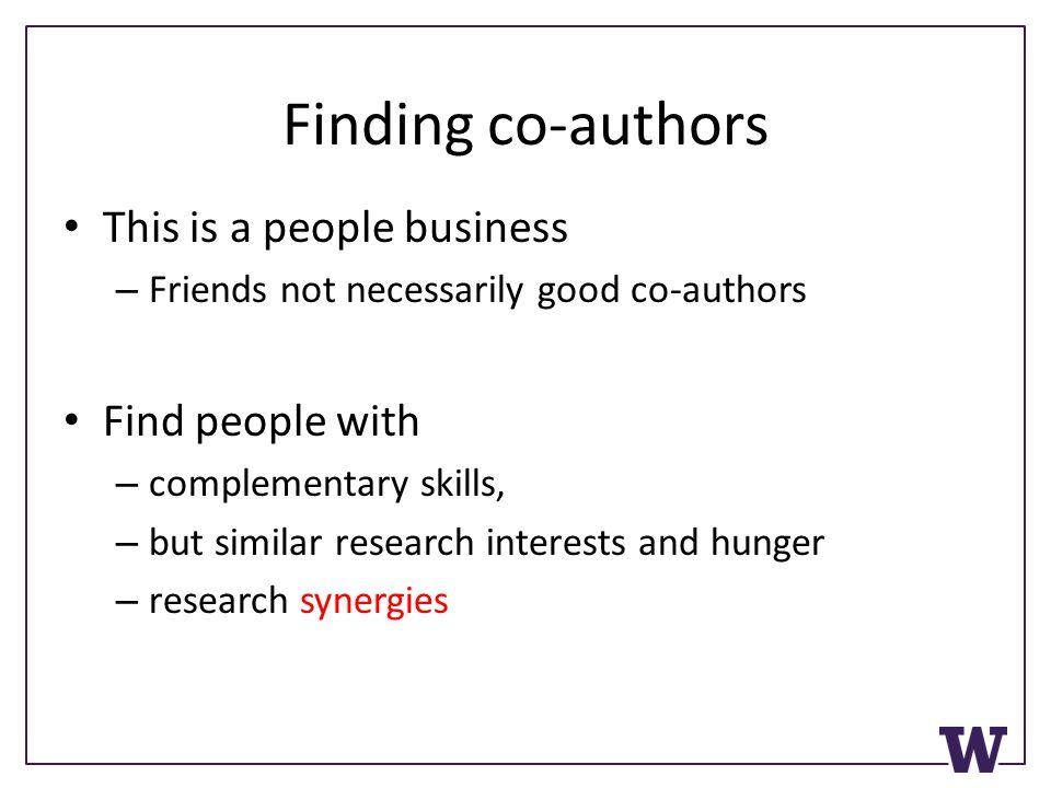 Finding co-authors This is a people business – Friends not necessarily good co-authors Find people with – complementary skills, – but similar research interests and hunger – research synergies