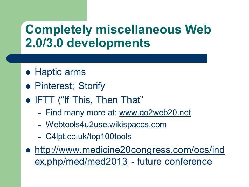 Completely miscellaneous Web 2.0/3.0 developments Haptic arms Pinterest; Storify IFTT ( If This, Then That – Find many more at: www.go2web20.netwww.go2web20.net – Webtools4u2use.wikispaces.com – C4lpt.co.uk/top100tools http://www.medicine20congress.com/ocs/ind ex.php/med/med2013 - future conference http://www.medicine20congress.com/ocs/ind ex.php/med/med2013