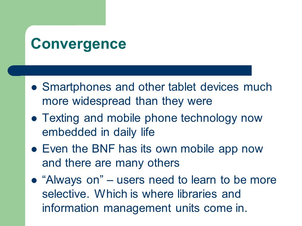 Convergence Smartphones and other tablet devices much more widespread than they were Texting and mobile phone technology now embedded in daily life Even the BNF has its own mobile app now and there are many others Always on – users need to learn to be more selective.